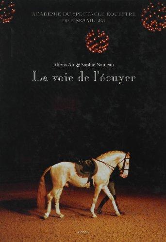 La voie de l'écuyer : Académie du spectacle équestre de Versailles par Sophie Nauleau, Alfons Alt