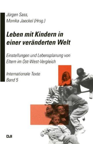 Leben mit Kindern in einer veränderten Welt: Einstellungen und Lebensplanung von Eltern im Ost-West-Vergleich Internationale Texte Band 5