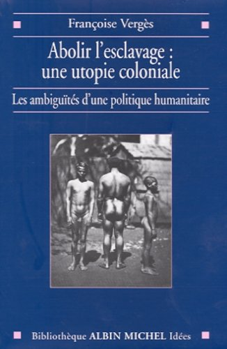 Abolir l'esclavage, une utopie coloniale : Les Ambiguts d'une politique humanitaire