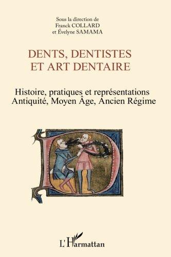 Dents Dentistes et Art Dentaire Histoire Pratiques et Représentations Antiquite Moyen Age Ancien Reg