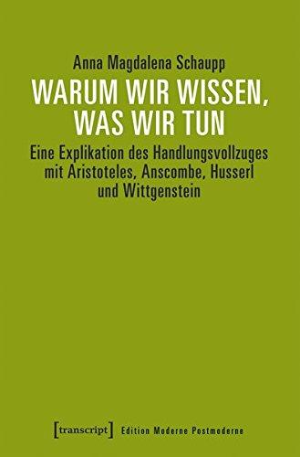 Warum wir wissen, was wir tun: Eine Explikation des Handlungsvollzugs mit Aristoteles, Anscombe, Husserl und Wittgenstein (Edition Moderne Postmoderne)
