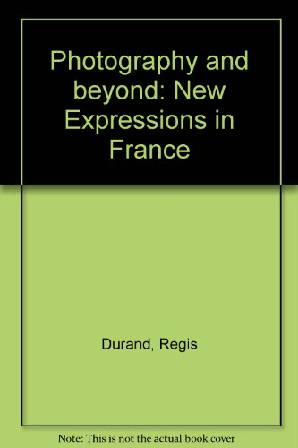 Photography and Beyond: New Expressions in France par Regis Durand