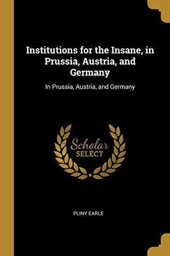 Institutions for the Insane, in Prussia, Austria, and Germany: In Prussia, Austria, and Germany