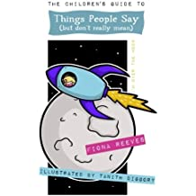 The Children's Guide To Things People Say (But Don't Really Mean): Idioms, sayings, expressions, metaphors, phrases.