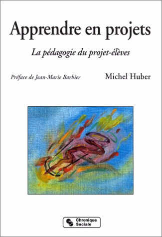 Apprendre en projets - La pédagogie du projet-élèves par Michel Huber