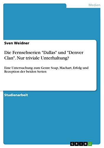 """Die Fernsehserien """"Dallas"""" und """"Denver Clan"""". Nur triviale Unterhaltung?: Eine Untersuchung zum Genre Soap, Machart, Erfolg und Rezeption der beiden Serien (German Edition)"""