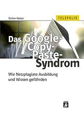 Das Google-Copy-Paste-Syndrom: Wie Netzplagiate Ausbildung und Wissen gefährden