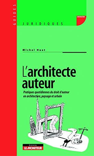 L'architecte auteur: Pratiques quotidiennes du droit d'auteur en architecture, paysage et urbain. par Michel Huet