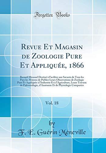 Revue Et Magasin de Zoologie Pure Et Appliquée, 1866, Vol. 18: Recueil Mensuel Destiné À Faciliter Aux Savants de Tous Les Pays Les Moyens de Publier ... Et À l'Agriculture, Leurs Travaux de