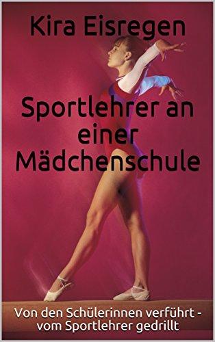 Kira Eisregen   Sportlehrer an einer Mädchenschule: Von den Schülerinnen verführt - vom Sportlehrer gedrillt (Der Sportlehrer 1)