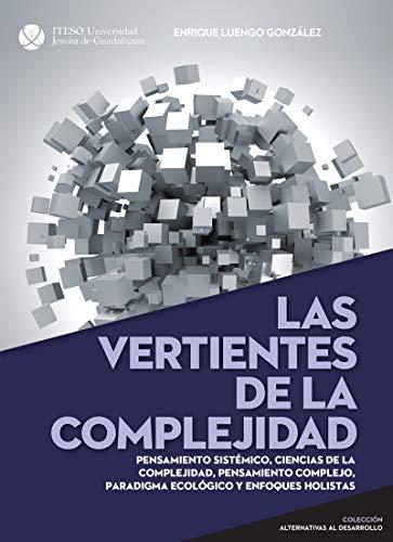 Las vertientes de la complejidad. Pensamiento sistémico, ciencias de la complejidad, pensamiento complejo, paradigma ecológico y enfoques holistas (Alternativas al desarrollo) por Enrique Manuel Luengo González