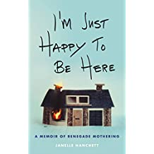 I'm Just Happy to Be Here: A Memoir of Renegade Mothering (English Edition)