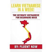 Learn Vietnamese : In A Week!  The Ultimate Vietnamese for Beginners Book: The Essential Vietnamese Language Learning Book  (Vietnamese, Learn Vietnamese, Learn Vietnamese Audio) (English Edition)