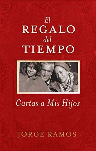 El Regalo del Tiempo: Cartas a mis hijos por Jorge Ramos