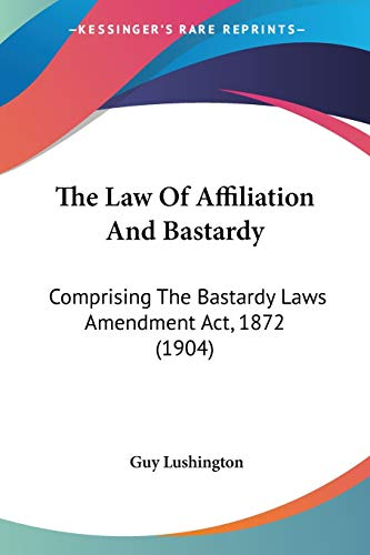 The Law of Affiliation and Bastardy: Comprising the Bastardy Laws Amendment ACT, 1872 (1904)