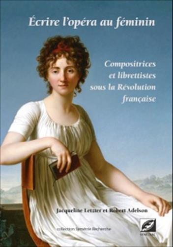 Écrire l'opéra au féminin : compositrices et librettistes sous la Révolution française par Robert Adelson