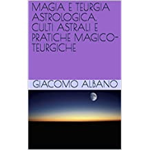 MAGIA E TEURGIA ASTROLOGICA. CULTI ASTRALI E PRATICHE MAGICO-TEURGICHE (Italian Edition)