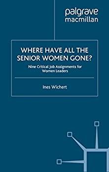 Where Have All the Senior Women Gone?: 9 Critical Job Assignments for Women Leaders von [Wichert, Ines]