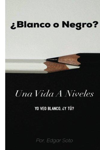 ¿Blanco O Negro?: Una Vida A Niveles por Edgar Soto