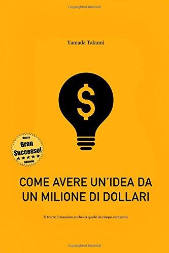 Come avere un'idea da un milione di dollari: e trarre il massimo anche da quelle da cinque centesimi!
