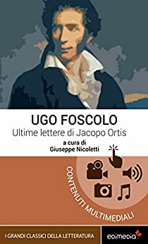 Ultime lettere di Jacopo Ortis (I Grandi Classici Multimediali Vol. 3) di [Foscolo, Ugo]