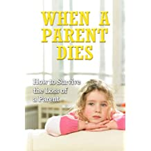 How to Survive the Loss of a Parent: Grieving the Loss of a Mother or Father (Dealing with Death, Dealing with Grief, Letting Go, Grief and Grieving, Grief Recovery Handbook)