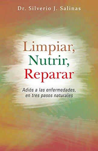 Limpiar, Nutrir, Reparar: Adiós a Las Enfermedades, En Tres Pasos Naturales por Dr. Silverio J. Salinas