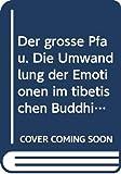Der grosse Pfau - Die Umwandlung der Emotionen im tibetischen Buddhismus -