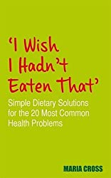 I Wish I Hadn't Eaten That: Simple Dietary Solutions for the 20 Most Common Health Problems