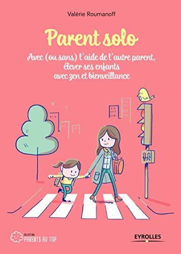 Parent solo: Avec (ou sans) l'aide de l'autre parent, élever ses enfants avec zen et bienveillance