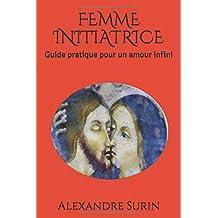 FEMME INITIATRICE: Guide pratique pour un amour infini