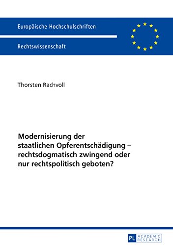 Modernisierung der staatlichen Opferentschaedigung – rechtsdogmatisch zwingend oder nur rechtspolitisch geboten? (Europaeische Hochschulschriften / European ... / Publications Universitaires Européennes)