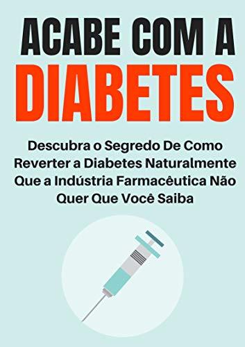 Acabe com a Diabetes: Descubra o Segredo de Como Reverter a Diabetes Naturalmente Que a Indústria Farmacêutica Não Quer Que Você Saiba (Portuguese Edition)