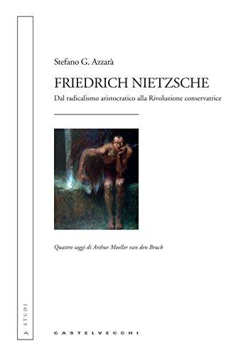 Friedrich Nietzsche: Dal radicalismo aristocratico alla Rivoluzione conservatrice. Quattro saggi di Arthur Moeller van den Bruck