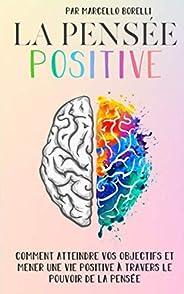 LA PENSÉE POSITIVE: Comment atteindre vos objectifs et mener une vie positive à travers le pouvoir de la pensé