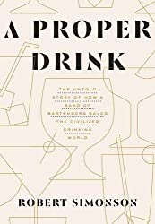 Proper Drink: The Untold Story of How a Band of Bartenders Saved the Civilized Drinking World