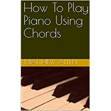 How To Play Piano Using Chords (English Edition)