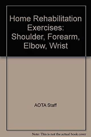 Home Rehabilitation Exercises: Shoulder, Forearm, Elbow, Wrist