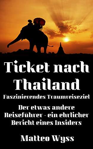 Ticket nach Thailand - Faszinierendes Traumreiseziel: Der etwas andere Reiseführer - ein ehrlicher Bericht eines Insiders