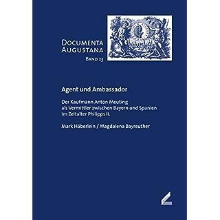 Agent und Ambassador: Der Kaufmann Anton Meuting als Vermittler zwischen Bayern und Spanien im Zeitalter Philipps II. (Documenta Augustana)