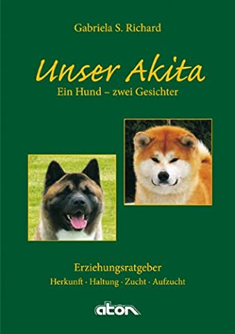 Unser Akita Ein Hund - zwei Gesichter: Herkunft - Haltung - Zucht - Aufzucht (Akita Inu Hund)