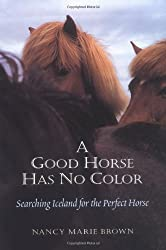 A Good Horse Has No Color: Searching Iceland for the Perfect Horse by Nancy Marie Brown (2001-08-31)