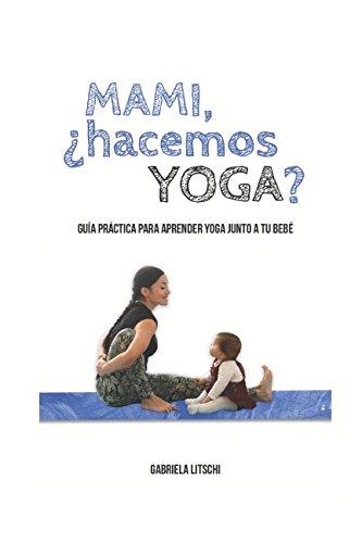 Mami, ¿Hacemos Yoga?: Guía Práctica para aprender yoga junto a tu bebé por Gabriela Litschi