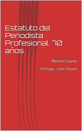Estatuto del Periodista Profesional. 70 años.: Mariano Suarez  Prólogo: León Piasek por Mariano Suárez