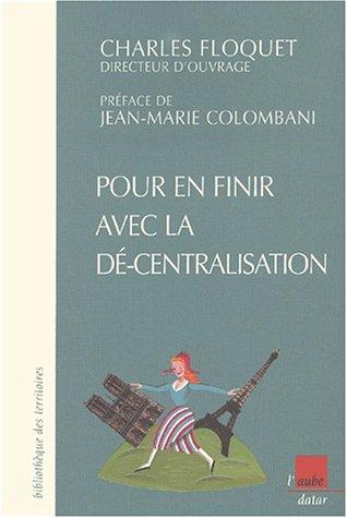 Pour en finir avec la dé-centralisation. Scénario pour la réforme régionale et l'organisation des pouvoirs locaux par Collectif, Charles Floquet