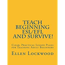 Teach Beginning ESL/EFL and Survive!: Clear, Practical Lesson Plans for Teaching Adult Beginners