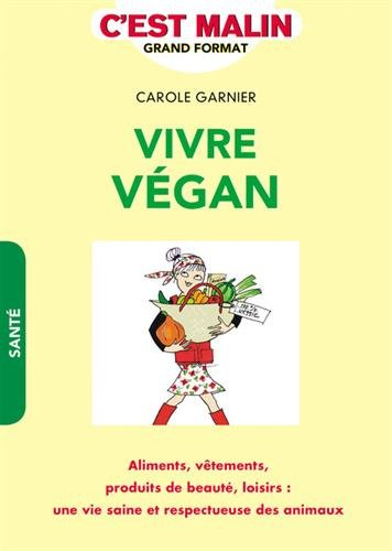 Vivre végan, c'est malin : Aliments, vêtements, produits de beauté, loisirs : une vie saine et respectueuse des animaux par Carole Garnier