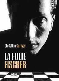 La folie Fischer par Christian Carisey