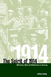 The Spirit of 1914: Militarism, Myth, and Mobilization in Germany (Studies in the Social and Cultural History of Modern Warfare)