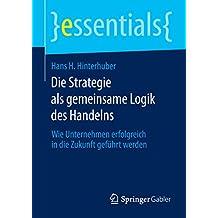 Die Strategie als gemeinsame Logik des Handelns: Wie Unternehmen erfolgreich in die Zukunft geführt werden (essentials)